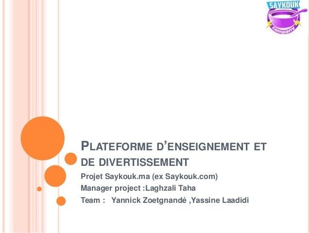 PLATEFORME D'ENSEIGNEMENT ET DE DIVERTISSEMENT Projet Saykouk.ma (ex Saykouk.com) Manager project :Laghzali Taha Team : Ya...