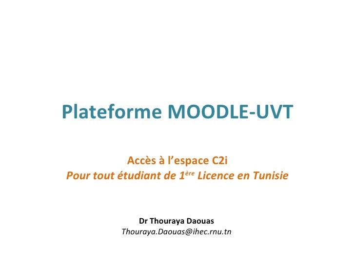 Plateforme MOODLE-UVT Accès à l'espace C2i Pour tout étudiant de 1 ère  Licence en Tunisie Dr Thouraya Daouas [email_addre...