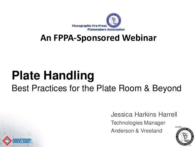 An FPPA-Sponsored Webinar  Plate Handling  Best Practices for the Plate Room & Beyond  Jessica Harkins Harrell  Technologi...