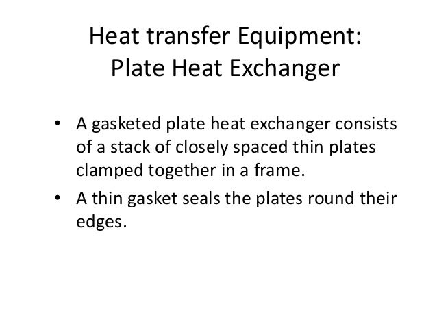 Heat transfer Equipment: Plate Heat Exchanger • A gasketed plate heat exchanger consists of a stack of closely spaced thin...