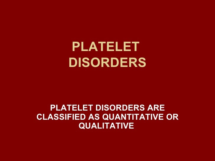 PLATELET  DISORDERS PLATELET DISORDERS ARE CLASSIFIED AS QUANTITATIVE OR QUALITATIVE