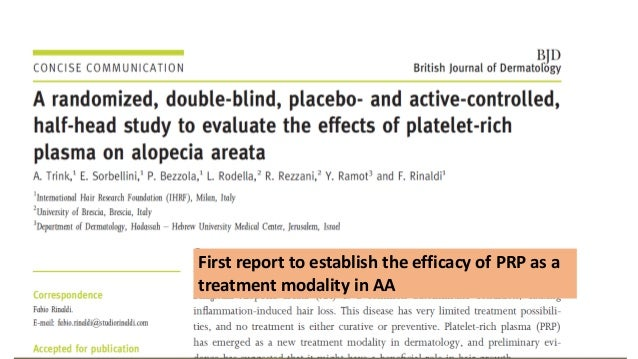 PRP efficacy • 45 subjects (20 M, 25 F) with patchy chronic AA were randomized to one of three groups: • PRP • Triamcinolo...
