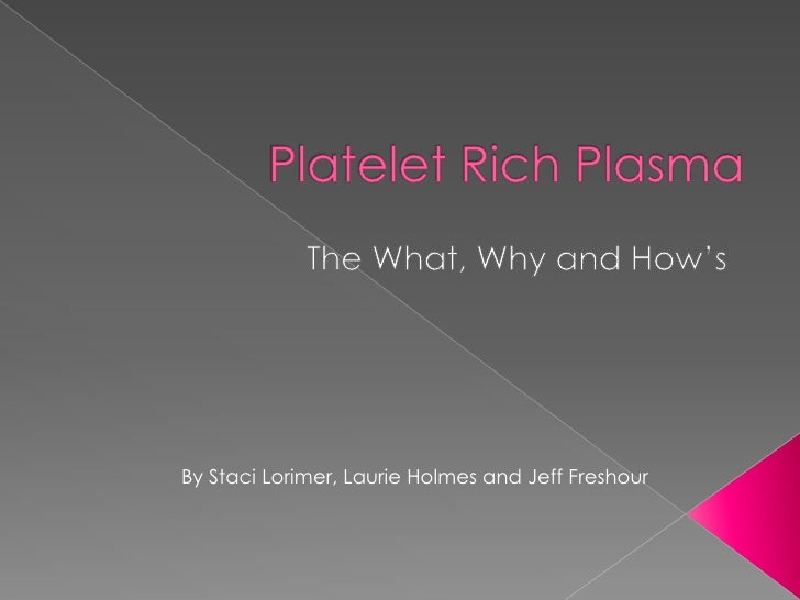 Platelet Rich Plasma<br />The What, Why and How's<br />By Staci Lorimer, Laurie Holmes and Jeff Freshour<br />