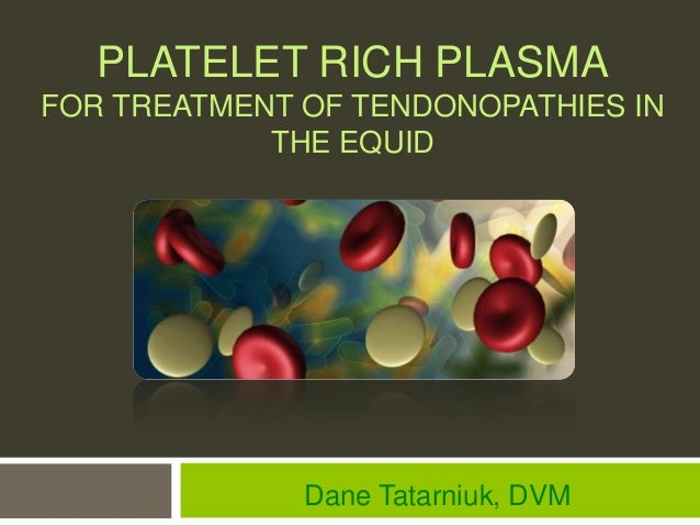 PLATELET RICH PLASMAFOR TREATMENT OF TENDONOPATHIES IN            THE EQUID              Dane Tatarniuk, DVM