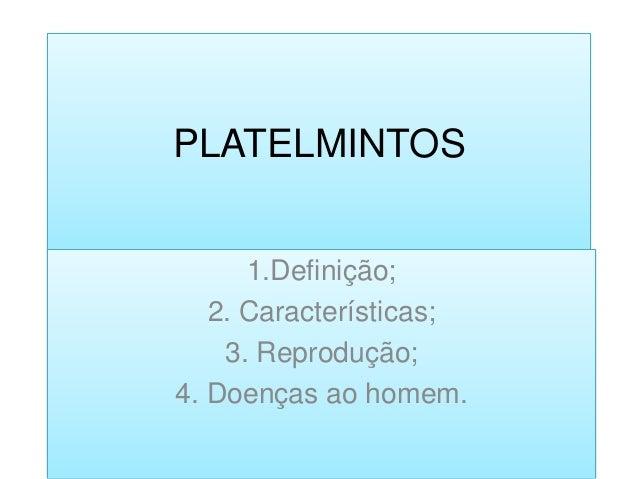 PLATELMINTOS      1.Definição;   2. Características;    3. Reprodução;4. Doenças ao homem.