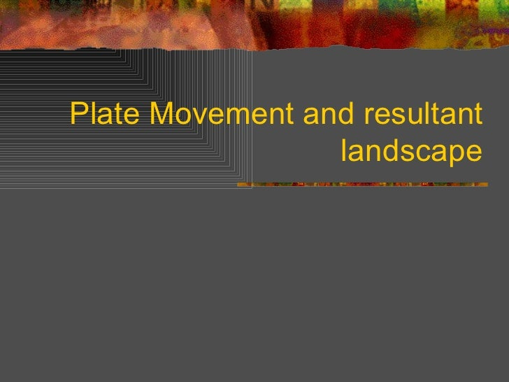 Plate Movement and resultant landscape
