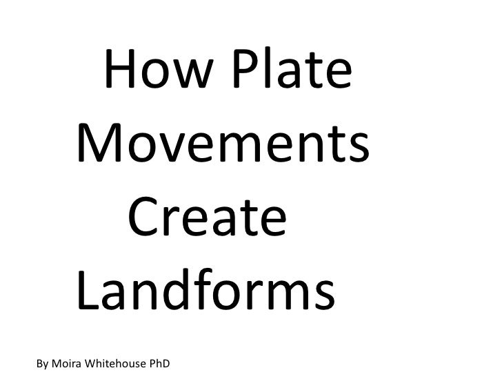 How Plate      Movements        Create      LandformsBy Moira Whitehouse PhD