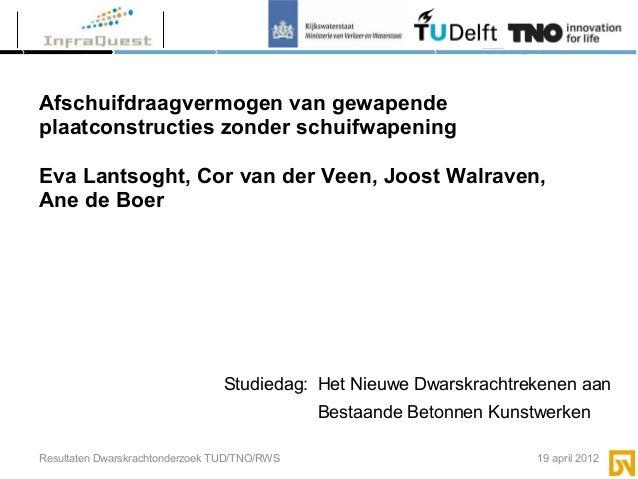 Resultaten Dwarskrachtonderzoek TUD/TNO/RWS 19 april 2012Afschuifdraagvermogen van gewapendeplaatconstructies zonder schui...