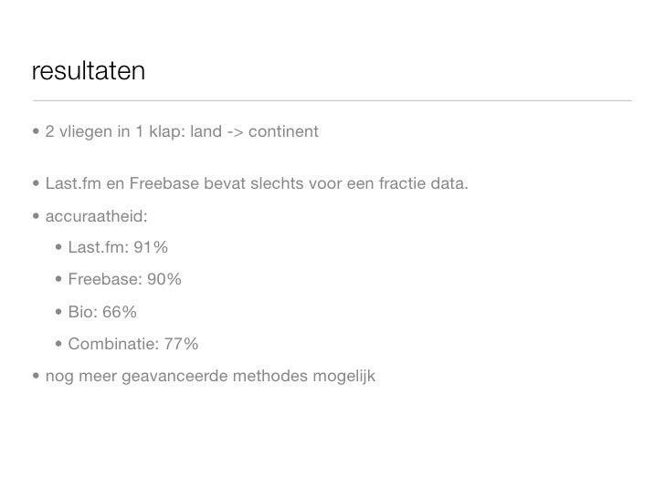 resultaten  • 2 vliegen in 1 klap: land -> continent   • Last.fm en Freebase bevat slechts voor een fractie data. • accura...