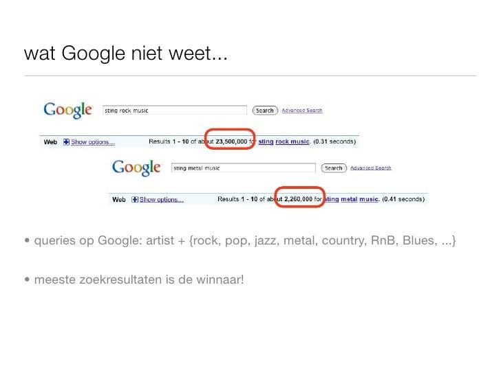 wat Google niet weet...     • queries op Google: artist + {rock, pop, jazz, metal, country, RnB, Blues, ...}   • meeste zo...