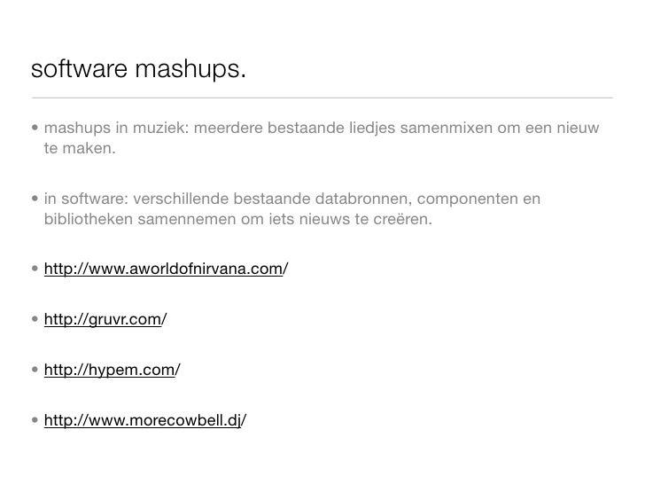 software mashups.  • mashups in muziek: meerdere bestaande liedjes samenmixen om een nieuw   te maken.   • in software: ve...