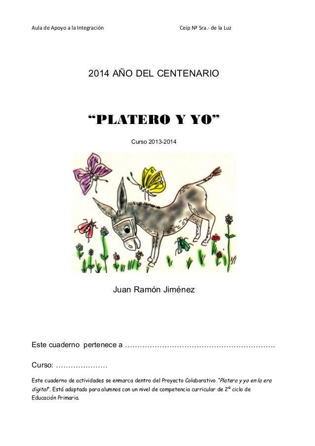 """Aula de Apoyo a la Integración  Ceip Nª Sra.- de la Luz  2014 AÑO DEL CENTENARIO  """"PLATERO Y YO"""" Curso 2013-2014  Juan Ram..."""