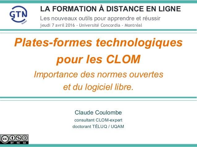 Plates-formes technologiques pour les CLOM Importance des normes ouvertes et du logiciel libre. Claude Coulombe consultant...