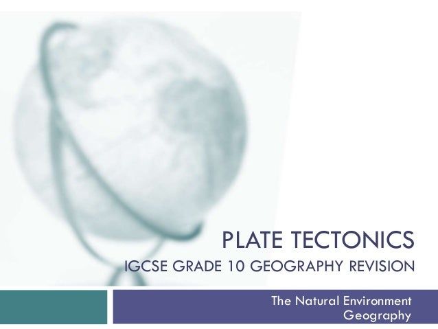 PLATE TECTONICS IGCSE GRADE 10 GEOGRAPHY REVISION The Natural Environment Geography