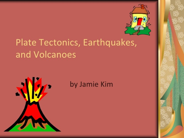 Plate Tectonics, Earthquakes, and Volcanoes<br />by Jamie Kim<br />