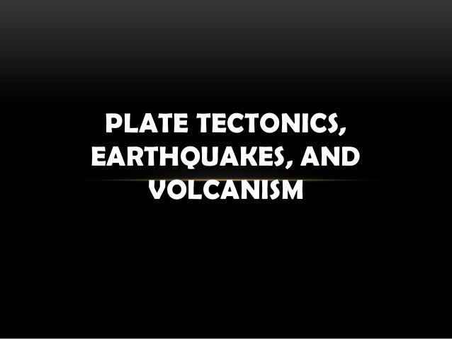 PLATE TECTONICS, EARTHQUAKES, AND VOLCANISM