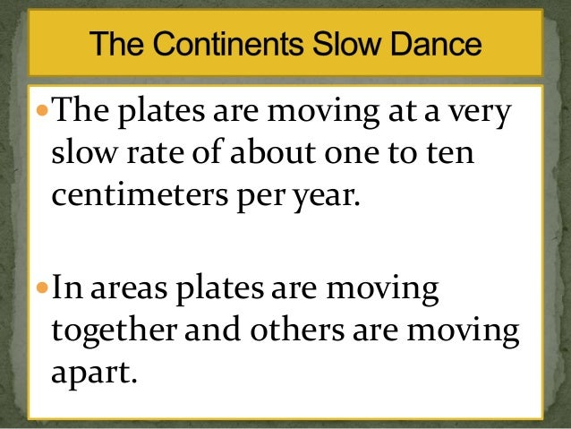 The plates are moving at a very  slow rate of about one to ten centimeters per year. In areas plates are moving  togethe...