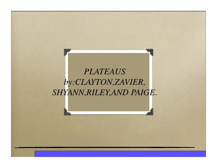 PLATEAUS   by:CLAYTON,ZAVIER, SHYANN,RILEY,AND PAIGE.