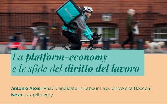 Antonio Aloisi, Ph.D. Candidate in Labour Law, Università Bocconi Nexa, 12 aprile 2017 La platform-economy e le sfide del ...