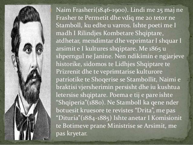 Naim Frasheri(1846-1900). Lindi me 25 maj ne  Frasher te Permetit dhe vdiq me 20 tetor ne  Stamboll, ku edhe u varros. Ish...