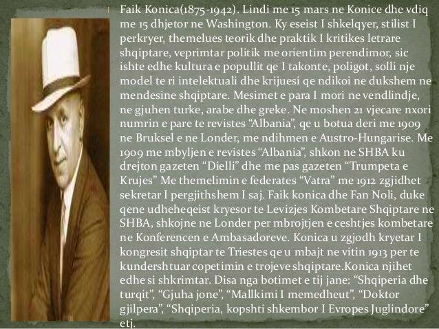 Faik Konica(1875-1942). Lindi me 15 mars ne Konice dhe vdiq  me 15 dhjetor ne Washington. Ky eseist I shkelqyer, stilist I...