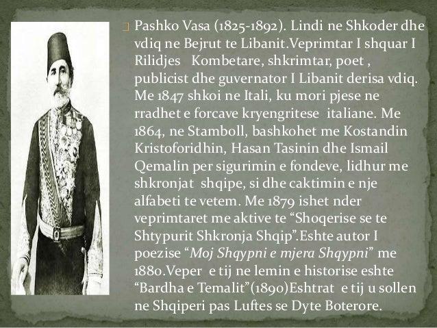Pashko Vasa (1825-1892). Lindi ne Shkoder dhe  vdiq ne Bejrut te Libanit.Veprimtar I shquar I  Rilidjes Kombetare, shkrimt...
