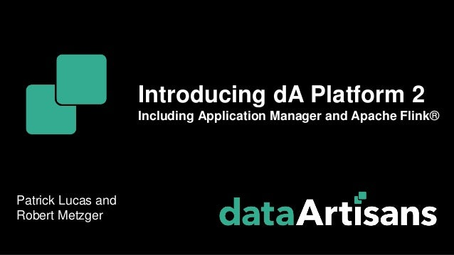Patrick Lucas and Robert Metzger Introducing dA Platform 2 Including Application Manager and Apache Flink®