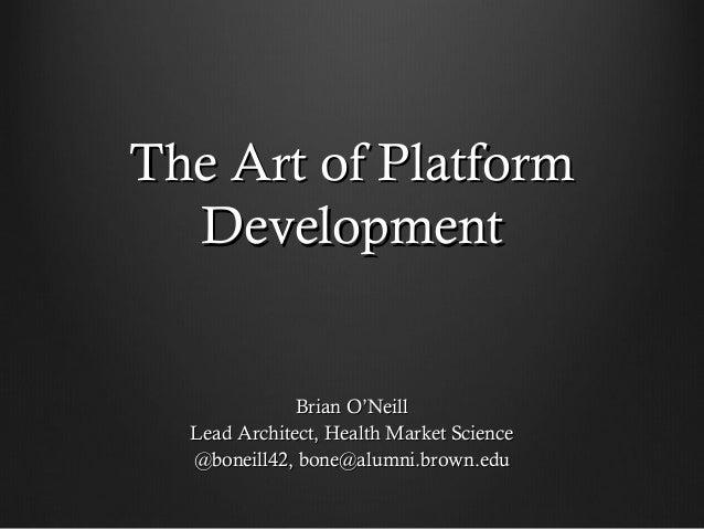 The Art of Platform  Development              Brian O'Neill  Lead Architect, Health Market Science  @boneill42, bone@alumn...