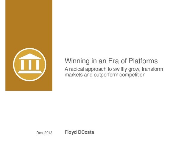 Winning in an Era of Platforms A radical approach to swiftly grow, transform markets and outperform competition Floyd DCos...