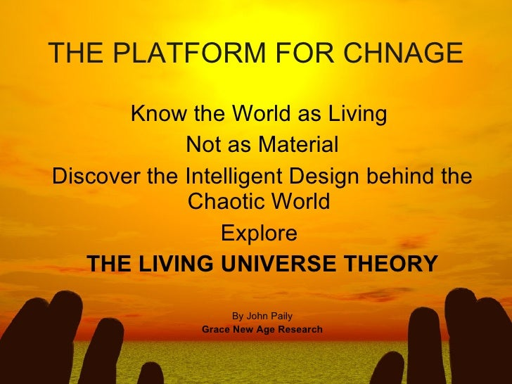 THE PLATFORM FOR CHNAGE Know the World as Living  Not as Material Discover the Intelligent Design behind the Chaotic World...
