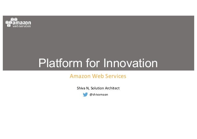 Platform for Innovation Amazon	Web	Services Shiva	N,	Solution	Architect @shivamaan