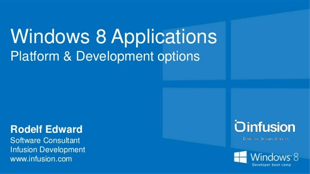 Windows 8 ApplicationsPlatform & Development optionsRodelf EdwardSoftware ConsultantInfusion Developmentwww.infusion.com