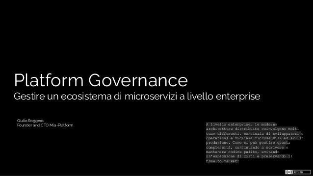 Platform Governance Gestire un ecosistema di microservizi a livello enterprise Giulio Roggero Founder and CTO Mia-Platform...