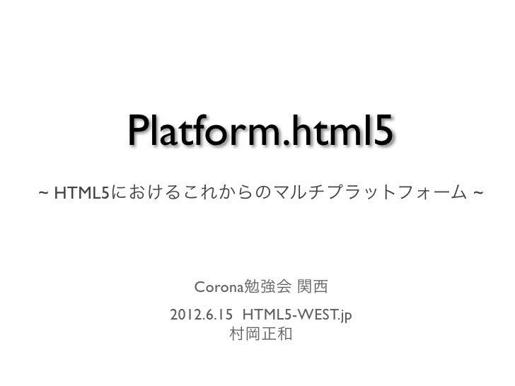 Platform.html5~ HTML5におけるこれからのマルチプラットフォーム ~           Corona勉強会 関西        2012.6.15 HTML5-WEST.jp                村岡正和