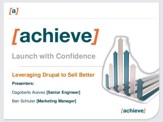 Launch with Confidence Leveraging Drupal to Sell Better Presenters: Dagoberto Aceves [Senior Engineer]  Ben Schluter [Mark...