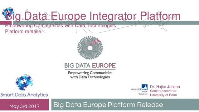 Big Data Europe Platform ReleaseMay 3rd 2017 Big Data Europe Integrator Platform Empowering Communities with Data Technolo...