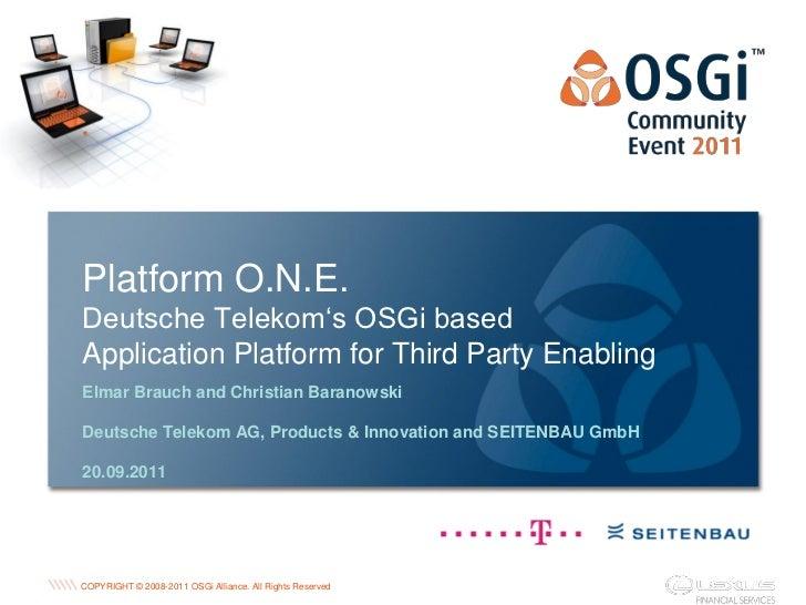 Platform O.N.E.Deutsche Telekom's OSGi basedApplication Platform for Third Party EnablingElmar Brauch and Christian Barano...