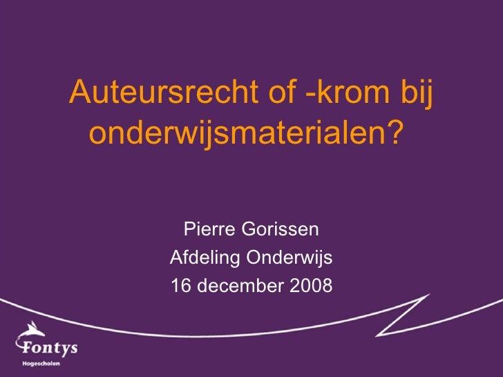 Auteursrecht of -krom bij onderwijsmaterialen?  Pierre Gorissen Afdeling Onderwijs 16 december 2008