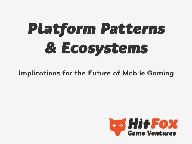 Platform Patterns    & EcosystemsImplications for the Future of Mobile Gaming
