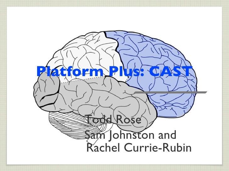 Platform Plus: CAST     Todd Rose     Sam Johnston and     Rachel Currie-Rubin
