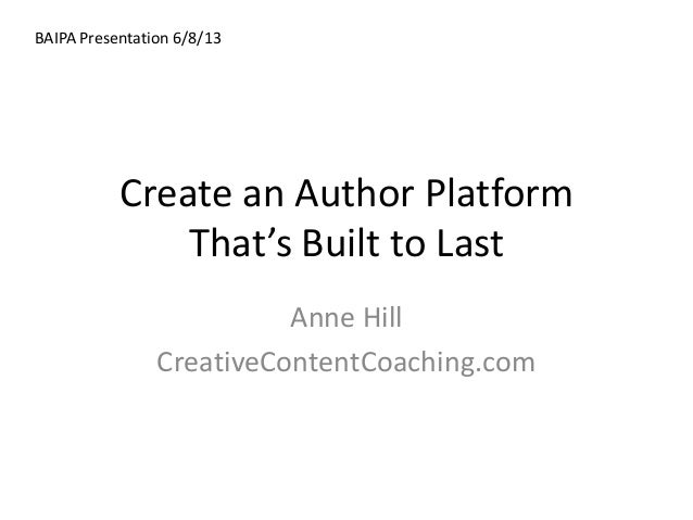 Create an Author PlatformThat's Built to LastAnne HillCreativeContentCoaching.comBAIPA Presentation 6/8/13