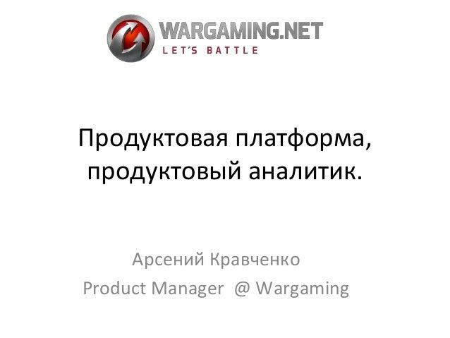 Продуктовая платформа,  продуктовый аналитик.  Арсений Кравченко  Product Manager @ Wargaming