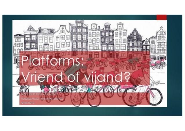 Platforms: Vriend of vijand? WALTHER PLOOS VAN AMSTEL HOGESCHOOL VAN AMSTERDAM APRIL 2019