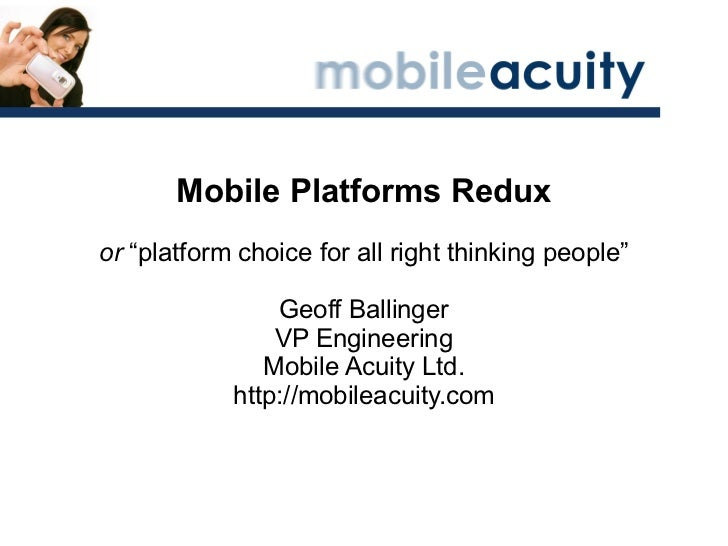 "Mobile Platforms Redux or  ""platform choice for all right thinking people"" Geoff Ballinger VP Engineering Mobile Acuity Lt..."