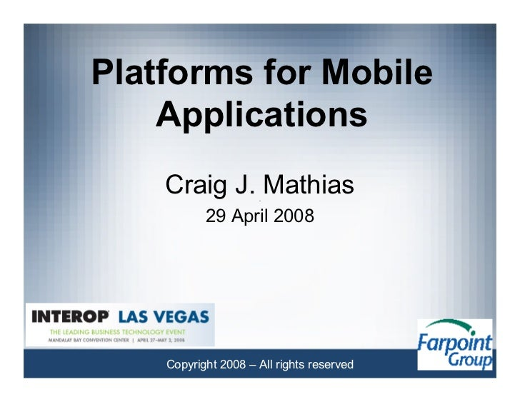 Platforms for Mobile     Applications     Craig J. Mathias            29 April 2008         Copyright 2008 – All rights re...