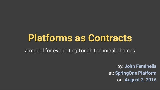 Platforms as Contracts a model for evaluating tough technical choices by: John Feminella at: SpringOne Platform on: August...