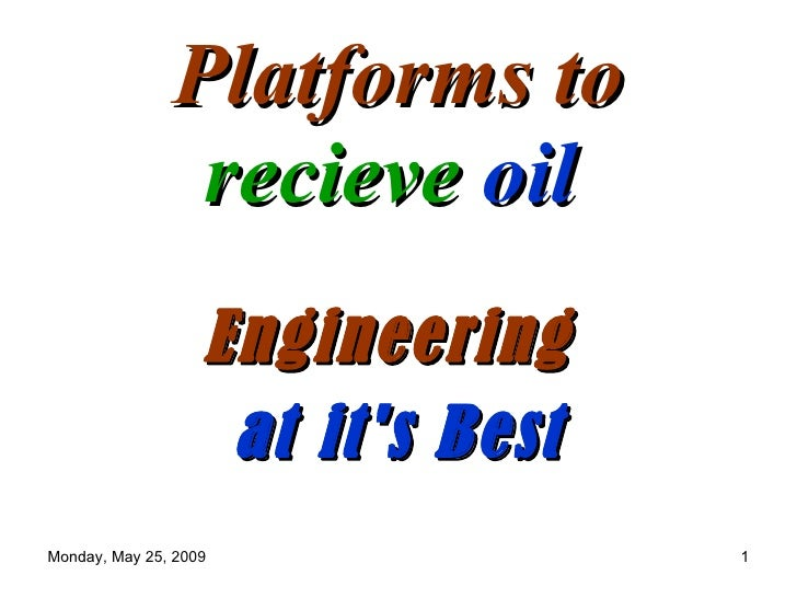 Platforms to                 recieve oil                    Engineering                     at it's Best Monday, May 25, 2...