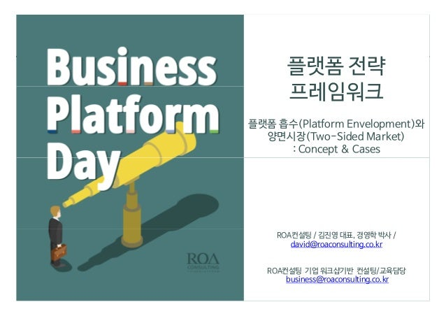 플랫폼 전략 프레임워크 플랫폼 흡수(Platform Envelopment)와 양면시장(Two-Sided Market) : Concept & Cases ROA컨설팅 / 김진영 대표, 경영학 박사 / david@roacon...