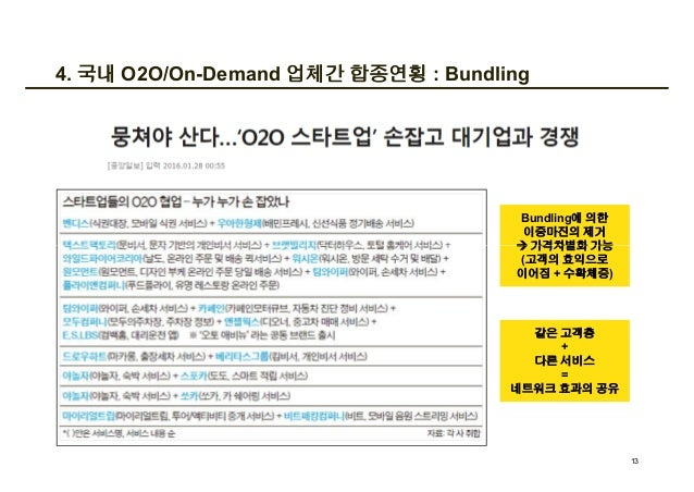 4. 국내 O2O/On-Demand 업체간 합종연횡 : Bundling Bundling에 의한 이중마진의 제거 à 가격차별화 가능 (고객의 효익으로 이어짐 + 수확체증) 13 Bundling에 의한 이중마진의 제거 à ...