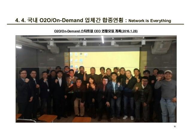 4. 4. 국내 O2O/On-Demand 업체간 합종연횡 : Network is Everything O2O/On-Demand 스타트업 CEO 연합모임 개최(2016.1.28) 15